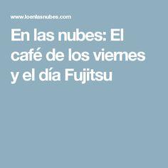 En las nubes: El café de los viernes y el día Fujitsu