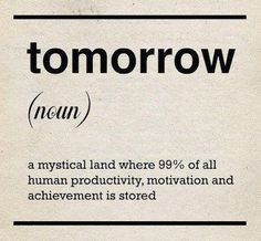 """Tomorrow"" - a mystical land where  99% of all human productivity,  motivation, & achievement is stored."