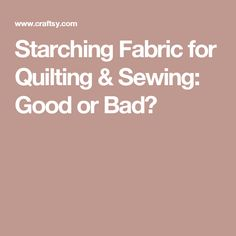 Starching Fabric for Quilting & Sewing: Good or Bad?