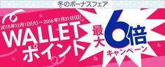 【冬のボーナスフェア】 [WALLET ポイント最大6倍キャンペーン] 対象期間:2015年12月1日(火)~2016年1月31日(日)