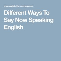 Different Ways To Say Now Speaking English