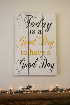Today is a good day to have a good day! Cheerful thoughts for your wall. This is a pallet sign that measures 16 x 24. The background is White.