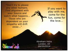 Don't try to please any other humans. Find alignment with your Source and watch what happens... Those who are dependent on your empathy will drift away...If you want to play with me, come for the fun, come for the love... Abraham-Hicks Quotes (AHQ3260) #workshop #relationship