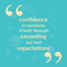 Confidence in ourselves is built through exceeding our own expectations. - inspirational quote