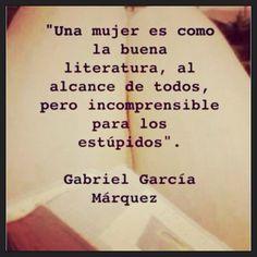 Una mujer es como la buena literatura, al alcance de todos, pero incomprensible para los estúpidos.Gabriel García Márquez.
