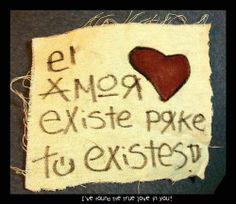 El amor existe porque tu existes!  Hermoso.. me encanto ♥