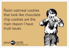 Hate oatmeal raisin cookies. If you're going to have a cookie, why put oatmeal and raisins in it?!