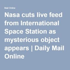 Nasa cuts live feed from International Space Station as mysterious object appears | Daily Mail Online