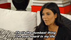 kim kardashian keeping up with the kardashians kuwtk jenner kardashians dumbest thats the dumbest thing ive ever heard in my life #humor #hilarious #funny #lol #rofl #lmao #memes #cute