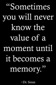 "Inspirational Quotes // ""Sometimes you will never know the value of a moment until it becomes a memory"" - Dr. Seuss"