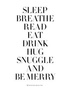 sleep breathe read eat drink hug snuggle and be merry