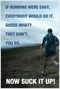 If running were easy, everybody would do it. Guess what? They don't. You do,