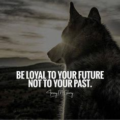 Be loyal to your future not to your past.