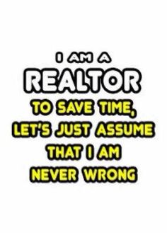 I am a REALTOR. To save time, let's just assume that I am never wrong...