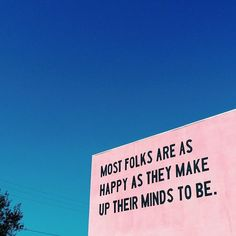 Most folks are as happy as they make up their minds to be. -Abraham Lincoln