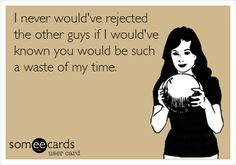 I never would've rejected the other guys if I would've known you would be such a waste of my time.