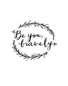 Be you bravely. ♥