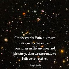 Our Heavenly Father is more liberal in His views, and boundless in His mercies and blessings, than we are ready to believe or receive.  Joseph Smith                                                                                                                                                                                 More