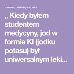 """"""" Kiedy byłem studentem medycyny, jod w formie KI (jodku potasu) był uniwersalnym lekiem, nikt nie wiedział co robił, ale robił coś i rob..."""