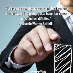 """""""Parece que hay alguna característica humana perversa por la que nos gusta hacer las cosas más fáciles, difíciles."""" - Frase de Warren Buffett -"""