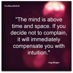 The mind is above time and space.  If you decide not to complain, it will immediately compensate you with intuition.