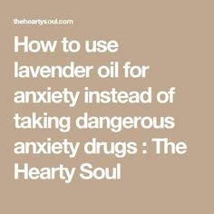 How to use lavender oil for anxiety instead of taking dangerous anxiety drugs : The Hearty Soul