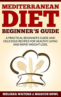 Mediterranean Diet: Mediterranean Diet Cookbook & Diet Guide, A Practical Beginner's Guide And Delicious Recipes For Healthy Living And Rapid Weight Loss!