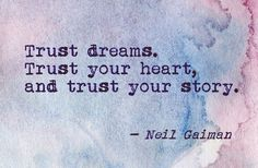 Trust dreams. Trust your heart, and trust your story. Neil Gaiman