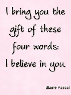 I bring you the gift of these four words: I believe in you. #Quote
