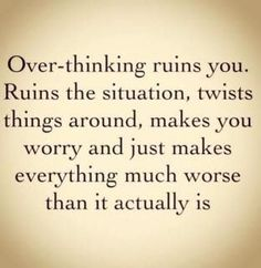 Over-thinking ruins you. Ruins the situation, twists things around, makes you worry and just makes everything much worse than it actually is #quote