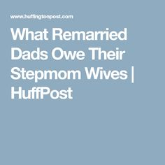 What Remarried Dads Owe Their Stepmom Wives | HuffPost