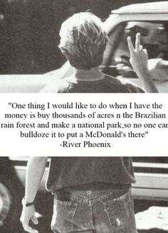 River Phoenix Quote and he did. He bought forest on the border of the Panama and Costa Rica