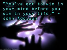 """""""You've got to win in your mind before you win in your life."""" - John Addison"""
