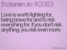 """""""Love is worth fighting for, being brave for and to risk everything for. If you don't risk anything, you risk even more."""""""