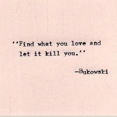Find what you love and let it kill you - Bukowski #quote #ad