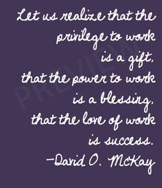 """Missionary Quote David O McKay """"Let us realize that the privilege to work is a gift, that the power to work is a blessing, that the love of work is success."""" LDS Mormon Instant Download Printable Downloadable JPG on Etsy"""