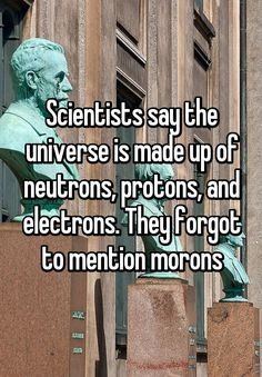 """Scientists say the universe is made up of neutrons, protons, and electrons. They forgot to mention morons"""