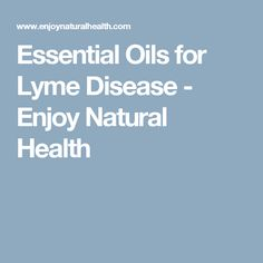 Essential Oils for Lyme Disease - Enjoy Natural Health