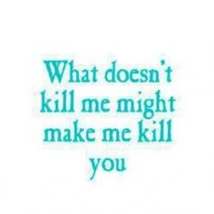What doesn't kill me..