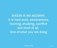 Succes is no accident. It is hard work, perseverance, learning, studying, sacrifice and most of all,  love of what you are doing