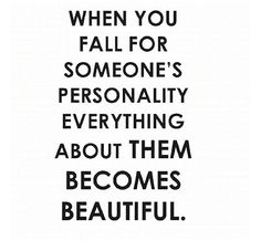 When you fall for someone's personality everything about them becomes beautiful.
