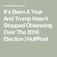 It's Been A Year And Trump Hasn't Stopped Obsessing Over The 2016 Election | HuffPost