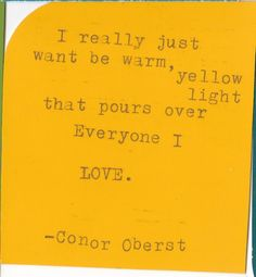 I really just want be warm yellow light that pours over Everyone I LOVE. Great Quotes, Me Quotes, Inspirational Quotes, Qoutes, Conor Oberst, Word To Your Mother, Motivation Inspiration, Daily Inspiration, Choose Joy