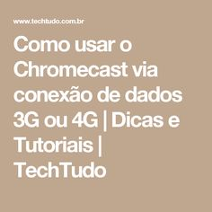 Como usar o Chromecast via conexão de dados 3G ou 4G | Dicas e Tutoriais | TechTudo