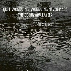 Quit worrying; worrying never made the doing any easier.