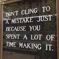 Don't cling to a mistake just because you spent a lot of time making it.  #motivation #inspiration   ❤️ Love this. It literally made me stop in my tracks and think.
