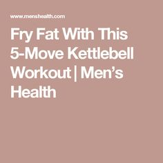 Fry Fat With This 5-Move Kettlebell Workout   Men's Health