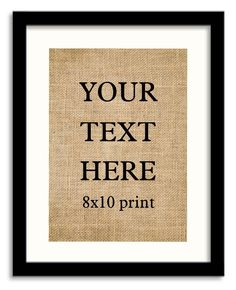 Custom Burlap Print , Custom Quote, Customize-able 8x10 Custom Print, Your Text Here Burlap print, Your own Text - designed by us , Personalized burlap prints. Need something customized for a gift, wedding, anniversary or for any other occasion? It can be a verse, song lyric, quote, wedding announcement, baby announcement, anniversary message whatever you want. Add a note with your order and provide details like quote/ date/ last name/est. date/ or what ever you want on the print. Also if...