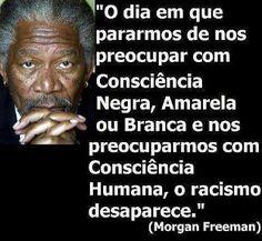 """""""O dia em que pararmos de nos preocupar com Consciência Negra, Amarela ou Branca e nos preocuparmos com Consciência Humana, o racismo desaparece."""" (Morgan Freeman)"""