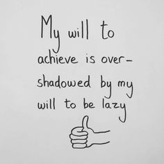 My will to achieve is overshadowed by will to be lazy.